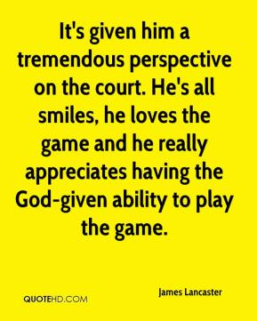 James Lancaster - It's given him a tremendous perspective on the court. He's all smiles, he loves the game and he really appreciates having the God-given ability to play the game.