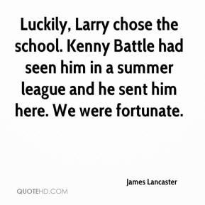 James Lancaster - Luckily, Larry chose the school. Kenny Battle had seen him in a summer league and he sent him here. We were fortunate.