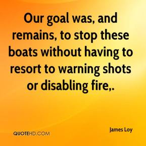James Loy - Our goal was, and remains, to stop these boats without having to resort to warning shots or disabling fire.