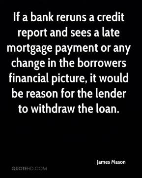 James Mason - If a bank reruns a credit report and sees a late mortgage payment or any change in the borrowers financial picture, it would be reason for the lender to withdraw the loan.