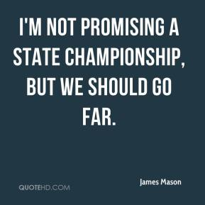 James Mason - I'm not promising a state championship, but we should go far.