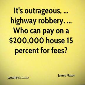 James Mason - It's outrageous, ... highway robbery. ... Who can pay on a $200,000 house 15 percent for fees?
