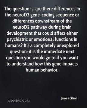 James Olson - The question is, are there differences in the neuroD2 gene-coding sequence or differences downstream of the neuroD2 pathway during brain development that could affect either psychiatric or emotional functions in humans? It's a completely unexplored question; it is the immediate next question you would go to if you want to understand how this gene impacts human behavior.