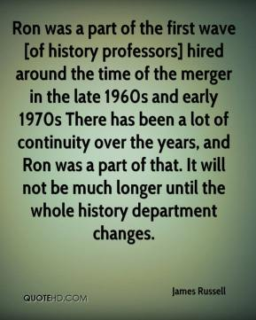 James Russell - Ron was a part of the first wave [of history professors] hired around the time of the merger in the late 1960s and early 1970s There has been a lot of continuity over the years, and Ron was a part of that. It will not be much longer until the whole history department changes.