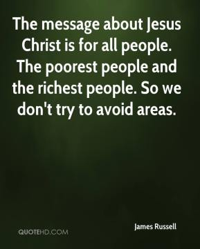 James Russell - The message about Jesus Christ is for all people. The poorest people and the richest people. So we don't try to avoid areas.