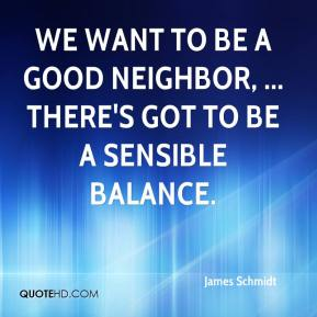 We want to be a good neighbor, ... There's got to be a sensible balance.