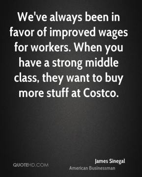 James Sinegal - We've always been in favor of improved wages for workers. When you have a strong middle class, they want to buy more stuff at Costco.