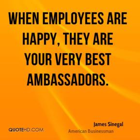 James Sinegal - When employees are happy, they are your very best ambassadors.