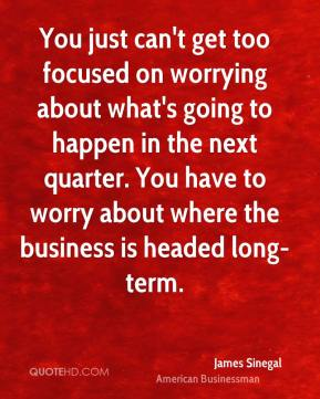 James Sinegal - You just can't get too focused on worrying about what's going to happen in the next quarter. You have to worry about where the business is headed long-term.