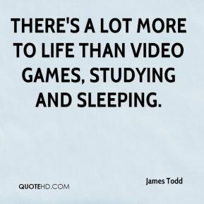 James Todd - There's a lot more to life than video games, studying and sleeping.