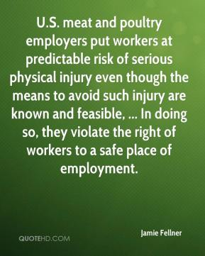 Jamie Fellner - U.S. meat and poultry employers put workers at predictable risk of serious physical injury even though the means to avoid such injury are known and feasible, ... In doing so, they violate the right of workers to a safe place of employment.