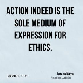 Jane Addams - Action indeed is the sole medium of expression for ethics.