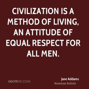Civilization is a method of living, an attitude of equal respect for all men.