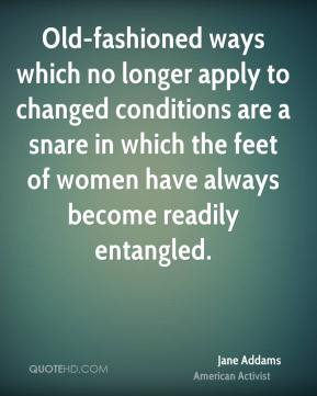 Jane Addams - Old-fashioned ways which no longer apply to changed conditions are a snare in which the feet of women have always become readily entangled.