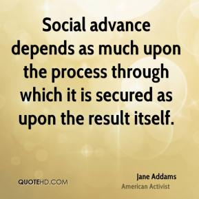Jane Addams - Social advance depends as much upon the process through which it is secured as upon the result itself.
