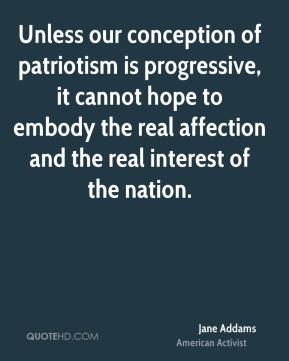 Jane Addams - Unless our conception of patriotism is progressive, it cannot hope to embody the real affection and the real interest of the nation.