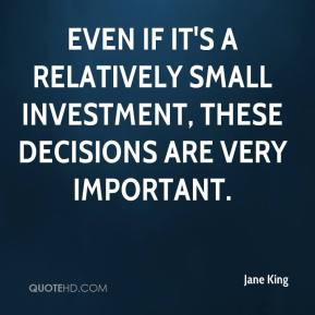 Jane King  - Even if it's a relatively small investment, these decisions are very important.