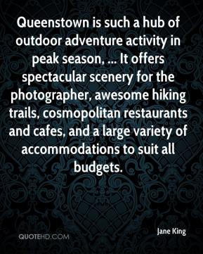 Jane King  - Queenstown is such a hub of outdoor adventure activity in peak season, ... It offers spectacular scenery for the photographer, awesome hiking trails, cosmopolitan restaurants and cafes, and a large variety of accommodations to suit all budgets.