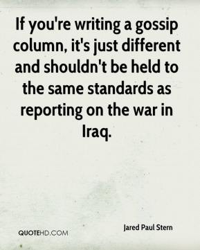 Jared Paul Stern  - If you're writing a gossip column, it's just different and shouldn't be held to the same standards as reporting on the war in Iraq.