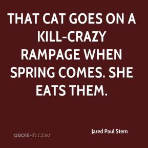 Jared Paul Stern  - That cat goes on a kill-crazy rampage when spring comes. She eats them.