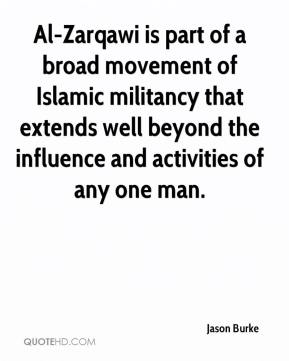 Al-Zarqawi is part of a broad movement of Islamic militancy that extends well beyond the influence and activities of any one man.