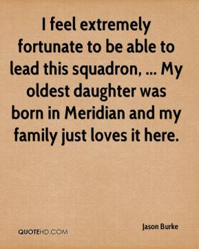 I feel extremely fortunate to be able to lead this squadron, ... My oldest daughter was born in Meridian and my family just loves it here.