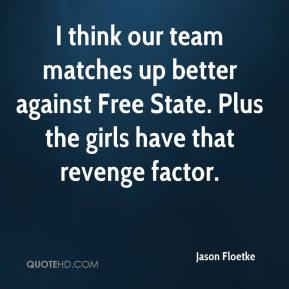 Jason Floetke  - I think our team matches up better against Free State. Plus the girls have that revenge factor.