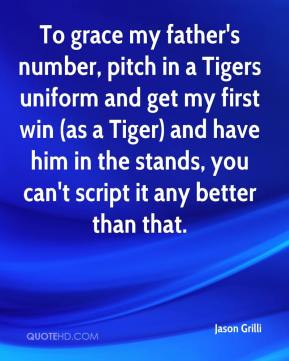 Jason Grilli - To grace my father's number, pitch in a Tigers uniform and get my first win (as a Tiger) and have him in the stands, you can't script it any better than that.