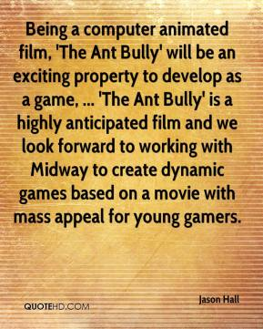 Being a computer animated film, 'The Ant Bully' will be an exciting property to develop as a game, ... 'The Ant Bully' is a highly anticipated film and we look forward to working with Midway to create dynamic games based on a movie with mass appeal for young gamers.