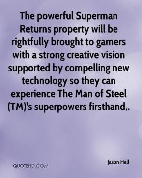 Jason Hall  - The powerful Superman Returns property will be rightfully brought to gamers with a strong creative vision supported by compelling new technology so they can experience The Man of Steel(TM)'s superpowers firsthand.