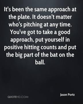 Jason Portz  - It's been the same approach at the plate. It doesn't matter who's pitching at any time. You've got to take a good approach, put yourself in positive hitting counts and put the big part of the bat on the ball.