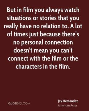 But in film you always watch situations or stories that you really have no relation to. A lot of times just because there's no personal connection doesn't mean you can't connect with the film or the characters in the film.