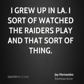 I grew up in LA. I sort of watched the Raiders play and that sort of thing.
