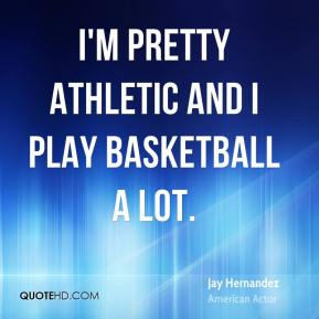 I'm pretty athletic and I play basketball a lot.