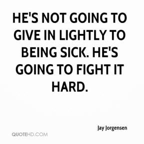 Jay Jorgensen  - He's not going to give in lightly to being sick. He's going to fight it hard.
