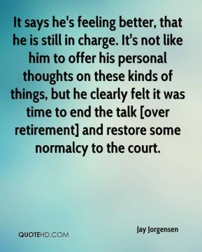 Jay Jorgensen  - It says he's feeling better, that he is still in charge. It's not like him to offer his personal thoughts on these kinds of things, but he clearly felt it was time to end the talk [over retirement] and restore some normalcy to the court.