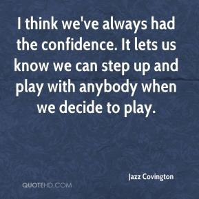 I think we've always had the confidence. It lets us know we can step up and play with anybody when we decide to play.