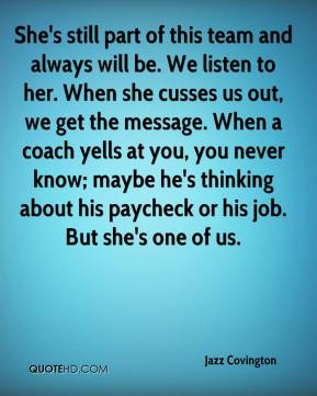 She's still part of this team and always will be. We listen to her. When she cusses us out, we get the message. When a coach yells at you, you never know; maybe he's thinking about his paycheck or his job. But she's one of us.