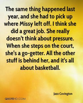 Jazz Covington  - The same thing happened last year, and she had to pick up where Missy left off. I think she did a great job. She really doesn't think about pressure. When she steps on the court, she's a go-getter. All the other stuff is behind her, and it's all about basketball.