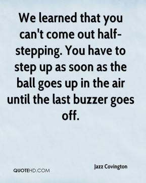 Jazz Covington  - We learned that you can't come out half-stepping. You have to step up as soon as the ball goes up in the air until the last buzzer goes off.