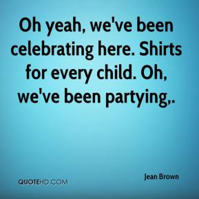 Jean Brown  - Oh yeah, we've been celebrating here. Shirts for every child. Oh, we've been partying.