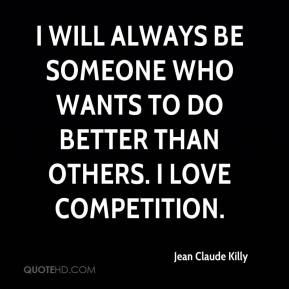 Jean Claude Killy  - I will always be someone who wants to do better than others. I love competition.