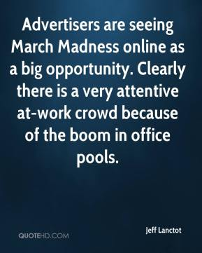 Jeff Lanctot  - Advertisers are seeing March Madness online as a big opportunity. Clearly there is a very attentive at-work crowd because of the boom in office pools.