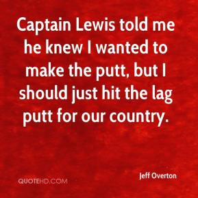 Captain Lewis told me he knew I wanted to make the putt, but I should just hit the lag putt for our country.
