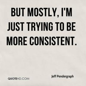 Jeff Pendergraph  - But mostly, I'm just trying to be more consistent.