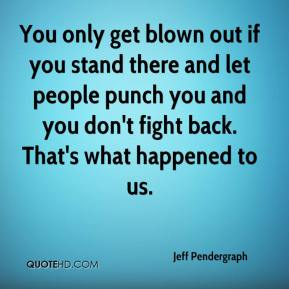 Jeff Pendergraph  - You only get blown out if you stand there and let people punch you and you don't fight back. That's what happened to us.
