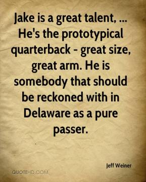 Jeff Weiner  - Jake is a great talent, ... He's the prototypical quarterback - great size, great arm. He is somebody that should be reckoned with in Delaware as a pure passer.