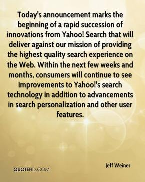 Jeff Weiner  - Today's announcement marks the beginning of a rapid succession of innovations from Yahoo! Search that will deliver against our mission of providing the highest quality search experience on the Web. Within the next few weeks and months, consumers will continue to see improvements to Yahoo!'s search technology in addition to advancements in search personalization and other user features.