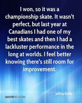 Jeffrey Buttle  - I won, so it was a championship skate. It wasn't perfect, but last year at Canadians I had one of my best skates and then I had a lackluster performance in the long at worlds. I feel better knowing there's still room for improvement.
