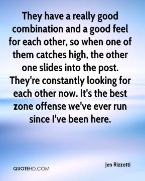 Jen Rizzotti  - They have a really good combination and a good feel for each other, so when one of them catches high, the other one slides into the post. They're constantly looking for each other now. It's the best zone offense we've ever run since I've been here.
